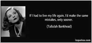If I had to live my life again, I'd make all the same mistakes only sooner. ~Tallulah Bankhed