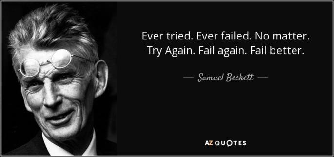 Ever tried. Ever failed. No matter. Try again. Try better. Fail better. ~Samuel Beckett