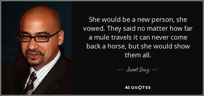 She would be a new person, she vowed. They said no matter how far a mule travels it can never come back a horse, but she would show them all. ~Junot Diaz