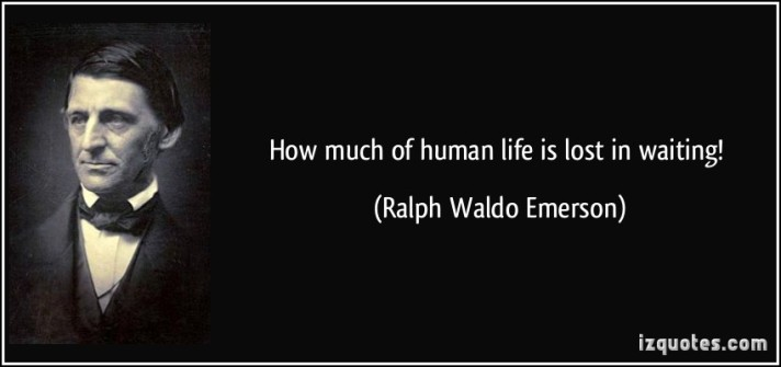 How much of human life is wasted in waiting? ~RW Emerson