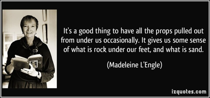 It's a good thing to have all the props pulled out from under us occasionally. It gives us some sense of what is rock under our feet, and what is sand. ~Madeleine L'Engle