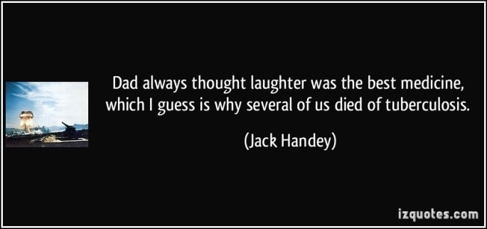 Dad always thought laughter was the best medicine, which I guess is why several of us died of tuberculosis. ~Jack Handey