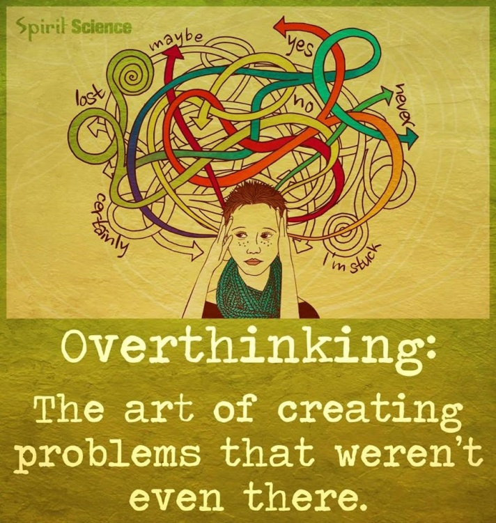 Overthinking: The art of creating problems that weren't even there.