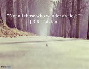 Not all those who wander are lost JRR Tolkein